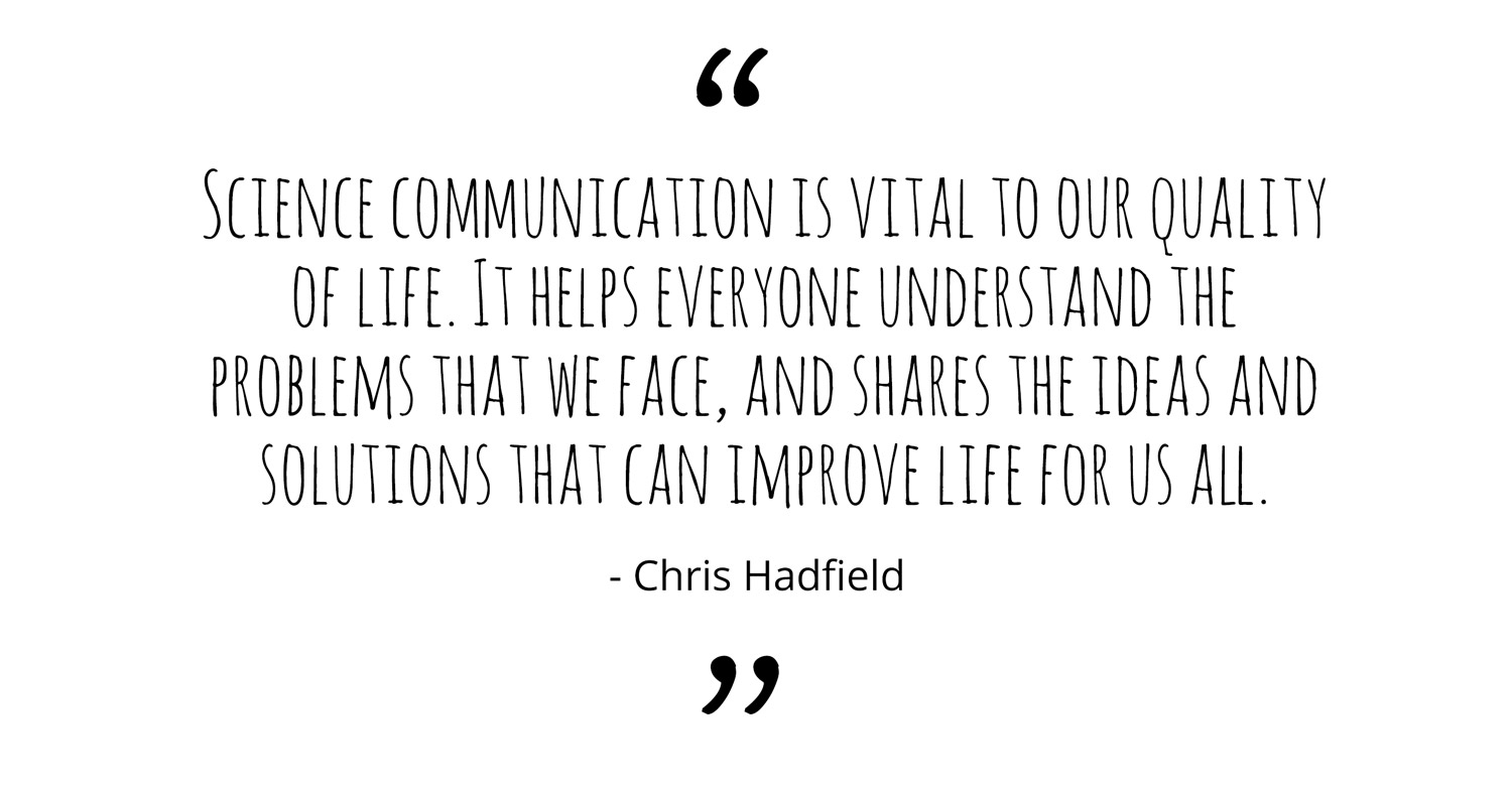 Science communication is vital to our quality of life. It helps everyone understand the problems that we face, and shares the ideas and solutions that can improve life for us all. - Chris Hadfield